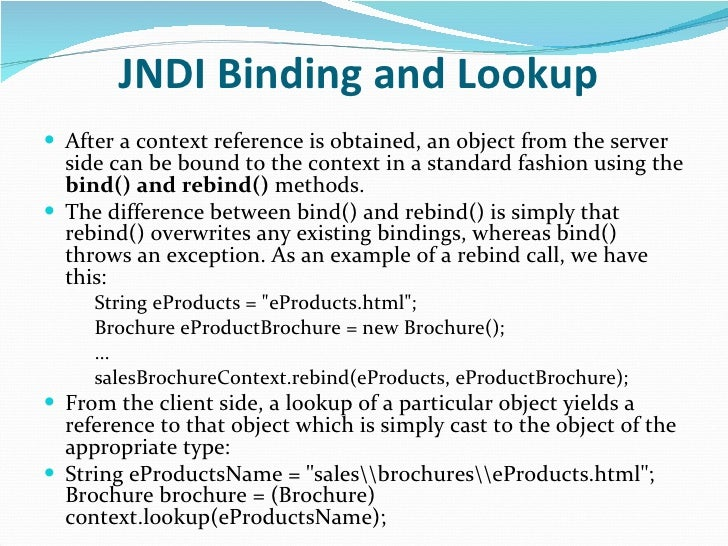 JNDI Binding and Lookup   <ul><li>After a context reference is obtained, an object from the server side can be bound to th...