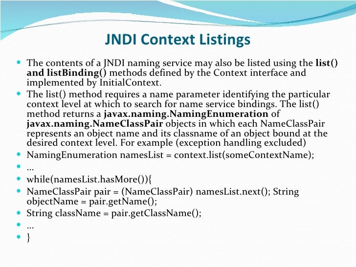 JNDI Context Listings <ul><li>The contents of a JNDI naming service may also be listed using the  list() and listBinding()...