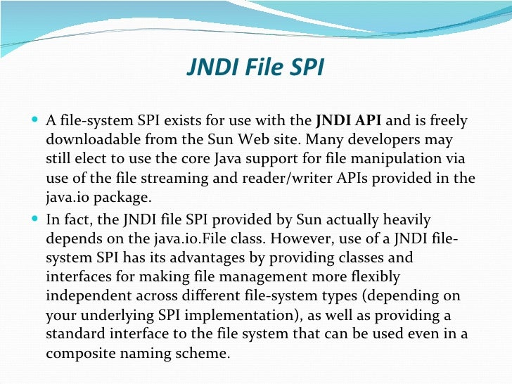 JNDI File SPI <ul><li>A file-system SPI exists for use with the  JNDI API  and is freely downloadable from the Sun Web sit...
