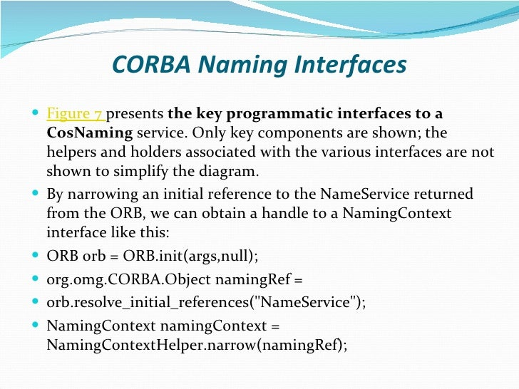 CORBA Naming Interfaces <ul><li>Figure 7   presents  the key programmatic interfaces to a CosNaming  service. Only key com...