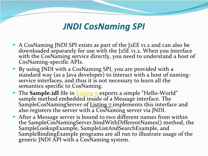 JNDI CosNaming SPI <ul><li>A CosNaming JNDI SPI exists as part of the J2EE v1.2 and can also be downloaded separately for ...