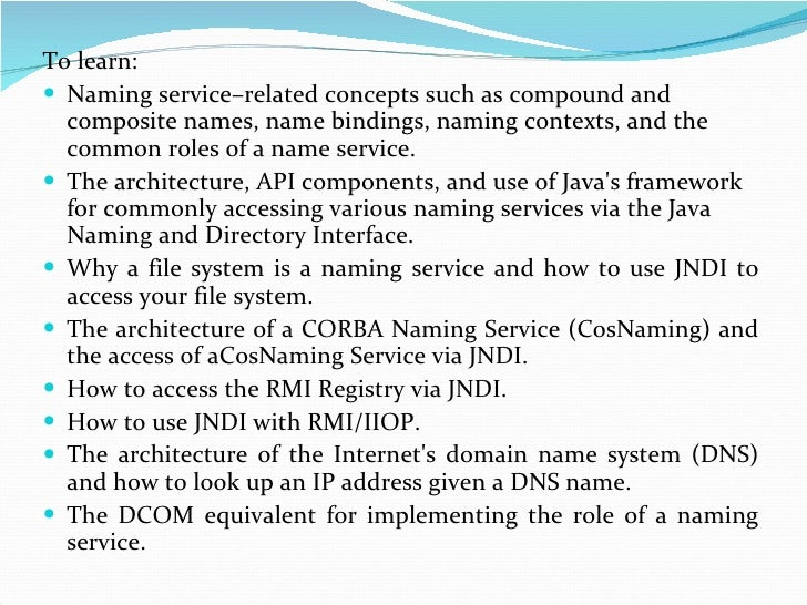 <ul><li>To learn: </li></ul><ul><li>Naming service–related concepts such as compound and composite names, name bindings, n...