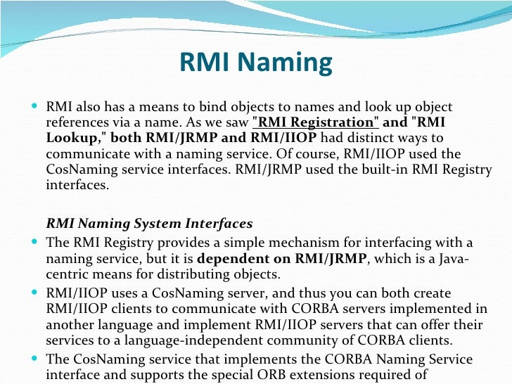 RMI Naming <ul><li>RMI also has a means to bind objects to names and look up object references via a name. As we saw  &quo...