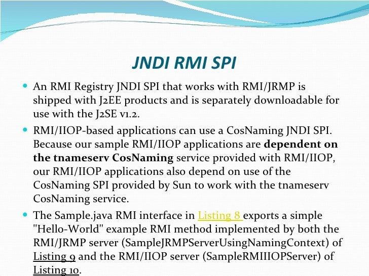 JNDI RMI SPI <ul><li>An RMI Registry JNDI SPI that works with RMI/JRMP is shipped with J2EE products and is separately dow...