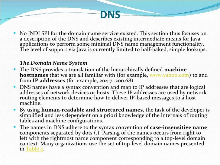DNS <ul><li>No JNDI SPI for the domain name service existed. This section thus focuses on a description of the DNS and des...