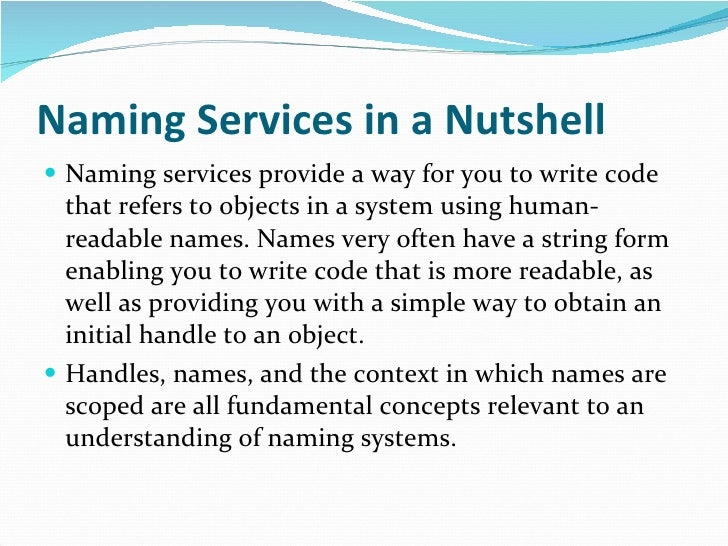 Naming Services in a Nutshell <ul><li>Naming services provide a way for you to write code that refers to objects in a syst...