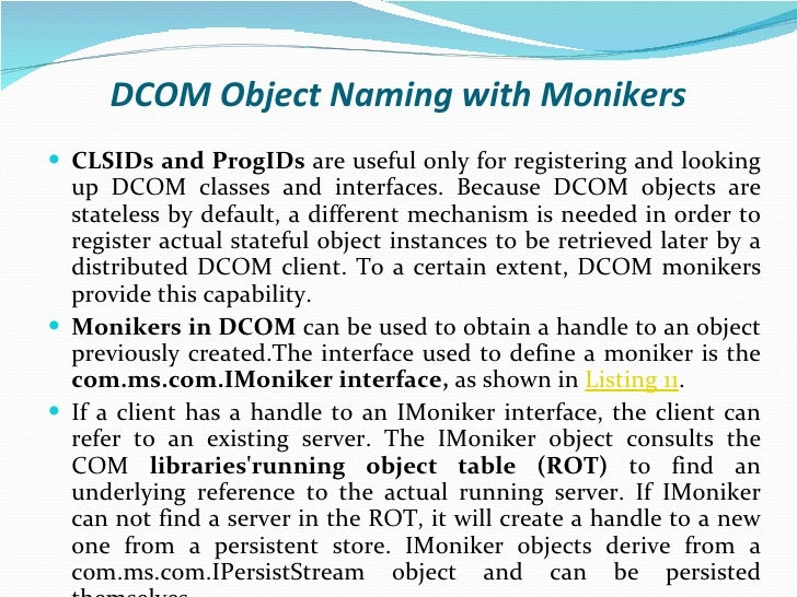 DCOM Object Naming with Monikers <ul><li>CLSIDs and ProgIDs  are useful only for registering and looking up DCOM classes a...