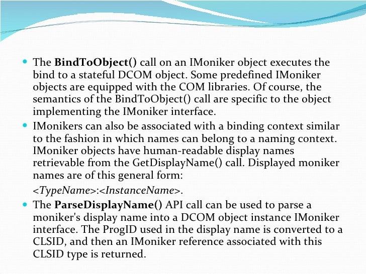 <ul><li>The  BindToObject()  call on an IMoniker object executes the bind to a stateful DCOM object. Some predefined IMoni...