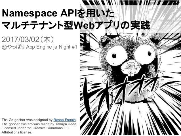 Namespace APIを用いた マルチテナント型Webアプリの実践 2017/03/02(木) @やっぱり App Engine ja Night #1 The Go gopher was designed by Renee French....