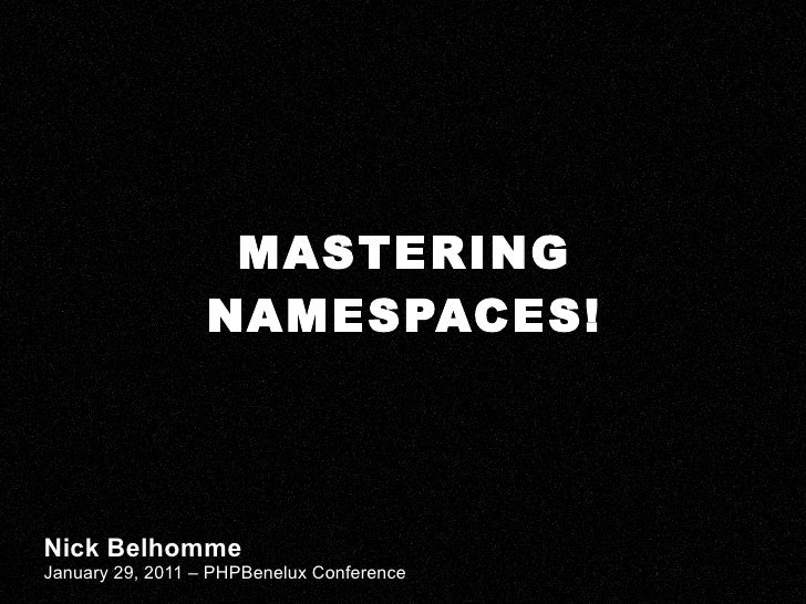 MASTERING NAMESPACES! Nick Belhomme January 29, 2011 – PHPBenelux Conference