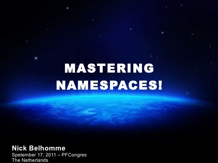 MASTERING NAMESPACES! Nick Belhomme Spetember 17, 2011 – PFCongres The Netherlands