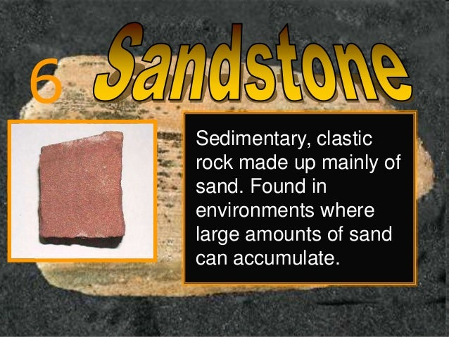 6 Sedimentary, clastic rock made up mainly of sand. Found in environments where large amounts of sand can accumulate.