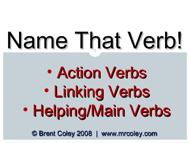 Name That Verb! 1  • Action Verbs • Linking Verbs • Helping/Main Verbs © Brent Coley 2008 | www.mrcoley.com