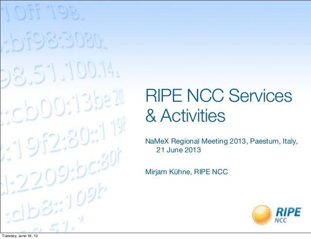 RIPE NCC Services & Activities NaMeX Regional Meeting 2013, Paestum, Italy, 21 June 2013 Mirjam Kühne, RIPE NCC Tuesday, J...