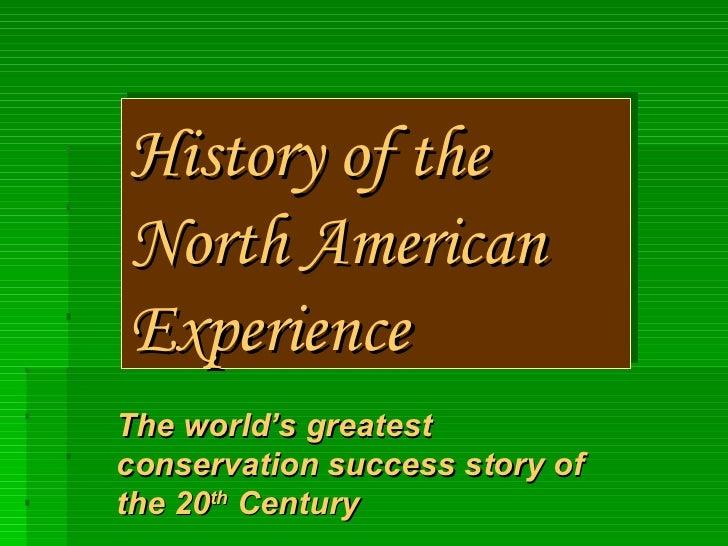 History of theNorth AmericanExperienceThe world's greatestconservation success story ofthe 20th Century