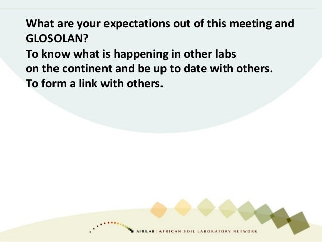What are your expectations out of this meeting and GLOSOLAN? To know what is happening in other labs on the continent and ...