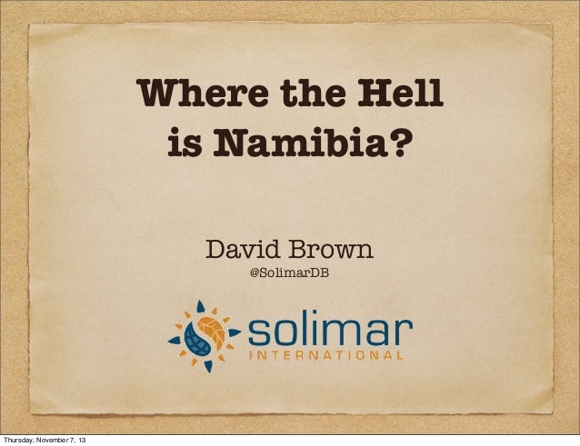 Where the Hell is Namibia? David Brown @SolimarDB  Thursday, November 7, 13