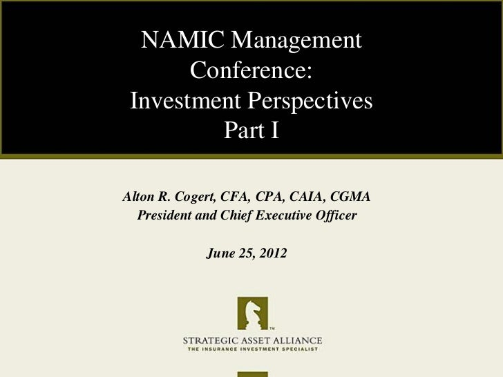 NAMIC Management       Conference: Investment Perspectives         Part IAlton R. Cogert, CFA, CPA, CAIA, CGMA  President ...