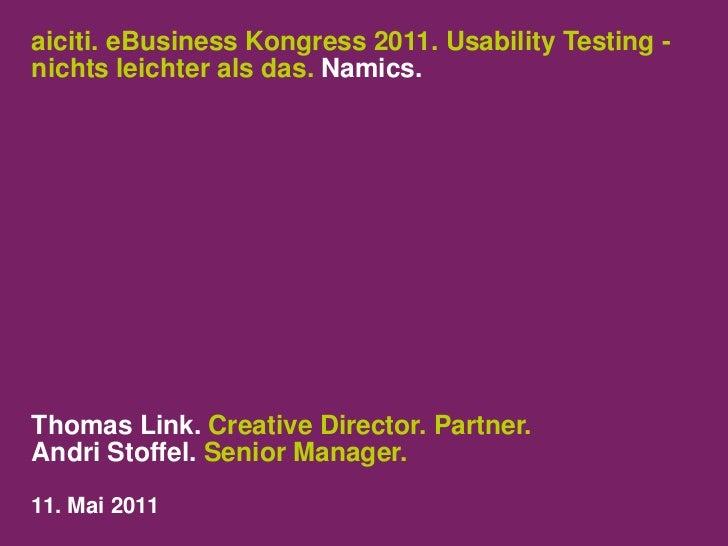 aiciti. eBusiness Kongress 2011. Usability Testing- nichts leichter als das. Namics.<br />Thomas Link. Creative Director. ...