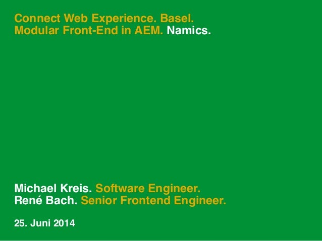 Connect Web Experience. Basel. Modular Front-End in AEM. Namics. Michael Kreis. Software Engineer. René Bach. Senior Front...