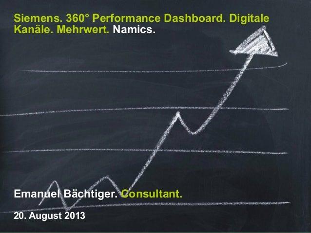 Siemens. 360° Performance Dashboard. Digitale Kanäle. Mehrwert. Namics. Emanuel Bächtiger. Consultant. 20. August 2013
