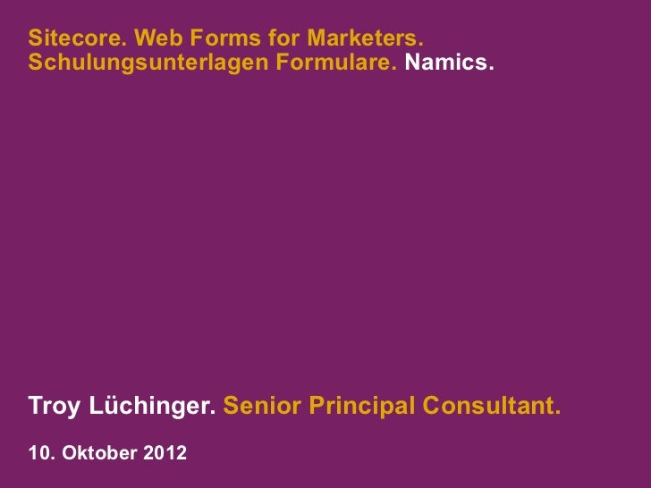 Sitecore. Web Forms for Marketers.Schulungsunterlagen Formulare. Namics.Troy Lüchinger. Senior Principal Consultant.10. Ok...