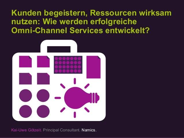 Kunden begeistern, Ressourcen wirksam nutzen: Wie werden erfolgreiche Omni-Channel Services entwickelt? Kai-Uwe Götzelt. P...