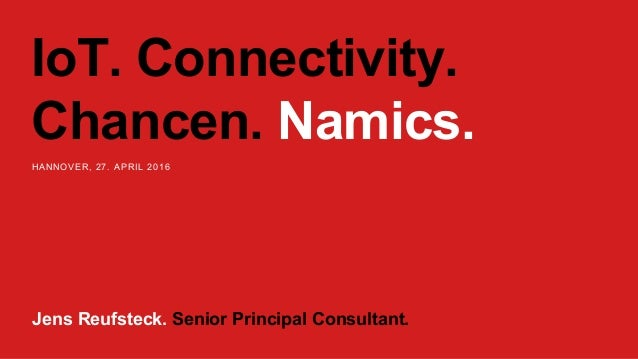 IoT. Connectivity. Chancen. Namics. HANNOVER, 27. APRIL 2016 Jens Reufsteck. Senior Principal Consultant.