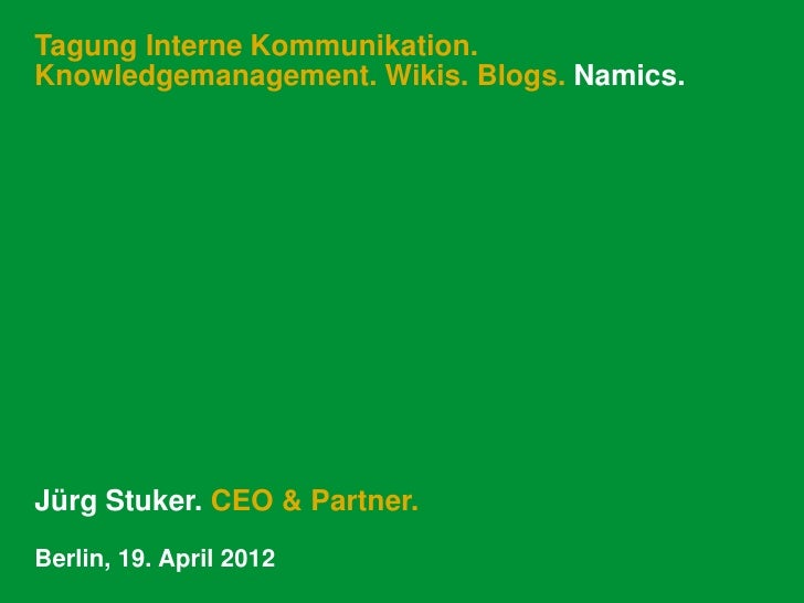 Tagung Interne Kommunikation.Knowledgemanagement. Wikis. Blogs. Namics.Jürg Stuker. CEO & Partner.Berlin, 19. April 2012