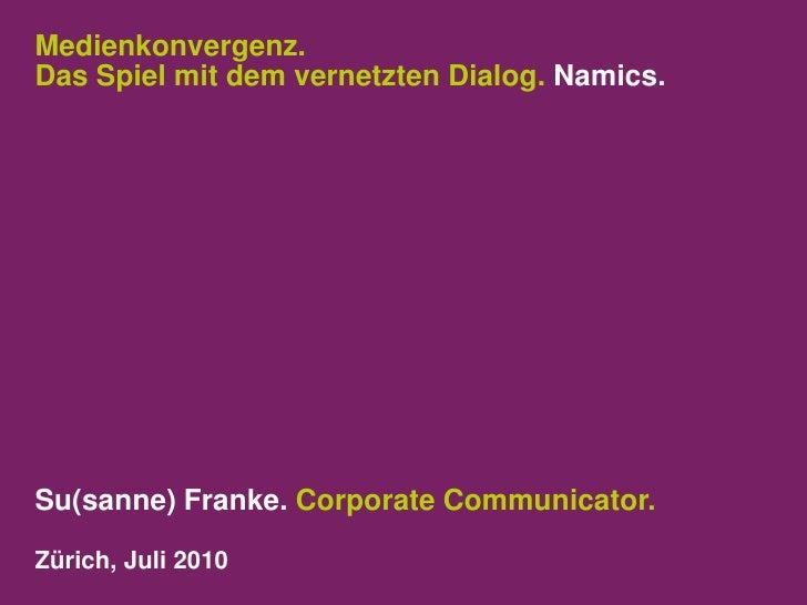 Medienkonvergenz. Das Spiel mit dem vernetzten Dialog. Namics.<br />Su(sanne) Franke. Corporate Communicator.<br />Zürich,...
