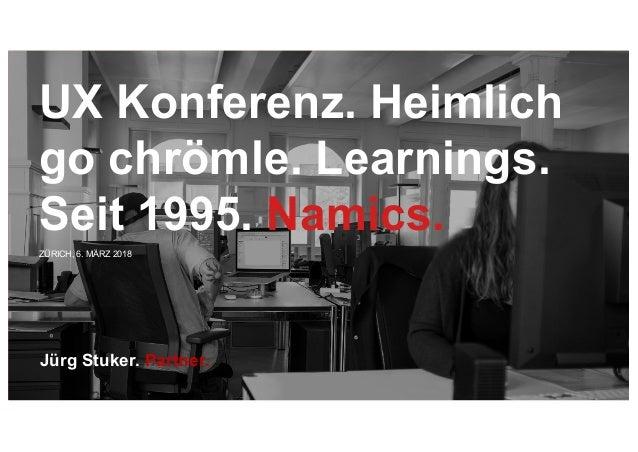 ZÜRICH, 6. MÄRZ 2018 Jürg Stuker. Partner. UX Konferenz. Heimlich go chrömle. Learnings. Seit 1995. Namics.