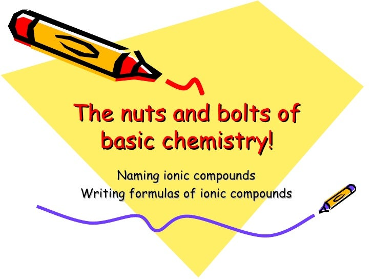 The nuts and bolts of basic chemistry! Naming ionic compounds Writing formulas of ionic compounds