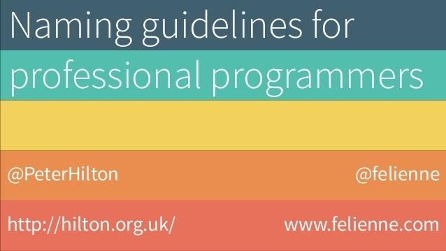 @PeterHilton http://hilton.org.uk/ Naming guidelines for professional programmers @felienne www.felienne.com