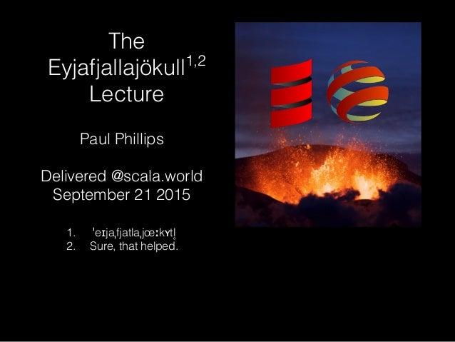 The Eyjafjallajökull1,2 Lecture Paul Phillips Delivered @scala.world September 21 2015 1. ˈeɪjaˌfjatlaˌjœːkʏtl ̥ 2. Sure, ...