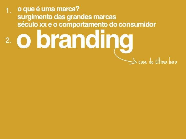 1. o que é uma marca?     surgimento das grandes marcas     século xx e o comportamento do consumidor2.     o branding3. o...
