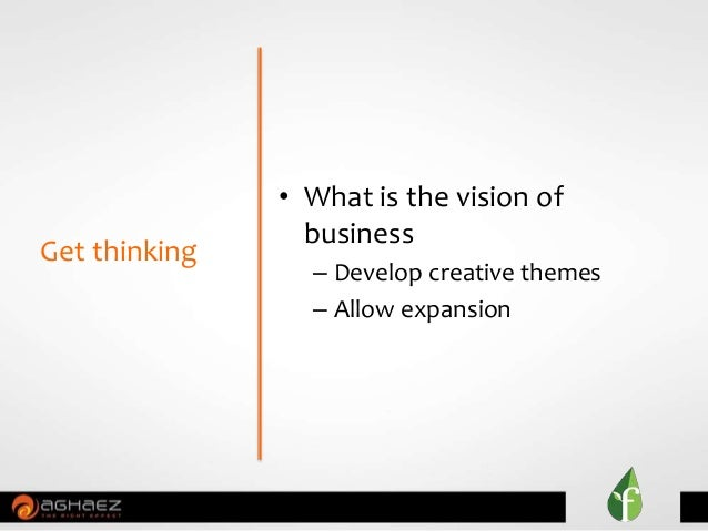 • What is the vision of business – Develop creative themes – Allow expansion Get thinking