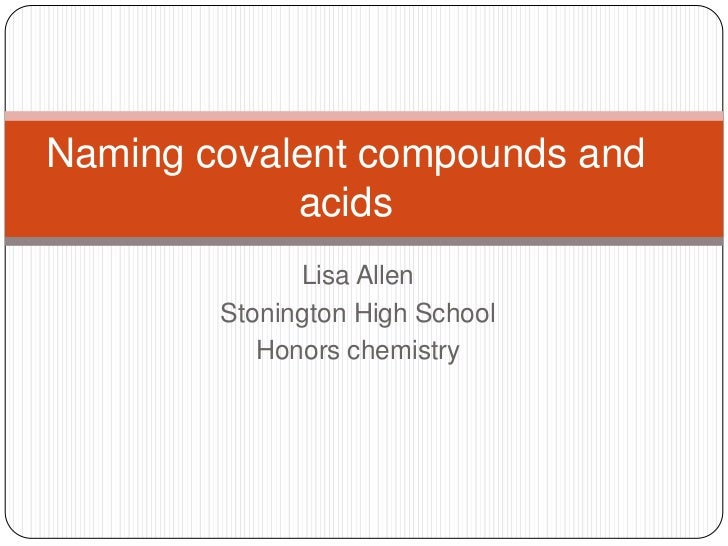Naming covalent compounds and            acids              Lisa Allen        Stonington High School           Honors chem...