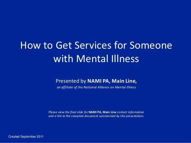 Created September 2011 How to Get Services for Someone with Mental Illness Presented by NAMI PA, Main Line, an affiliate o...