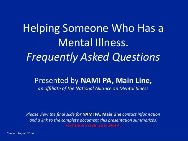 Created August 2014 Helping Someone Who Has a Mental Illness. Frequently Asked Questions Presented by NAMI PA, Main Line, ...