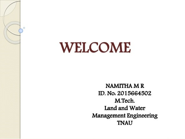 WELCOME NAMITHA M R ID. No: 2015664502 M.Tech. Land and Water Management Engineering TNAU