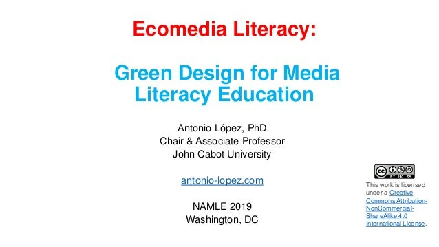 Ecomedia Literacy: Green Design for Media Literacy Education Antonio López, PhD Chair & Associate Professor John Cabot Uni...