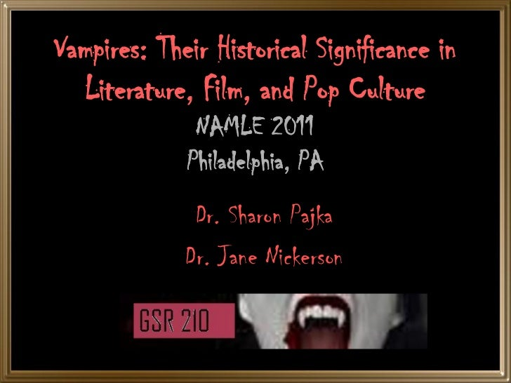 Vampires: Their Historical Significance in   Literature, Film, and Pop Culture              NAMLE 2011             Philade...