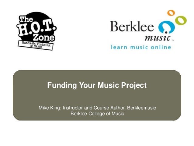 Funding Your Music ProjectMike King: Instructor and Course Author, Berkleemusic               Berklee College of Music