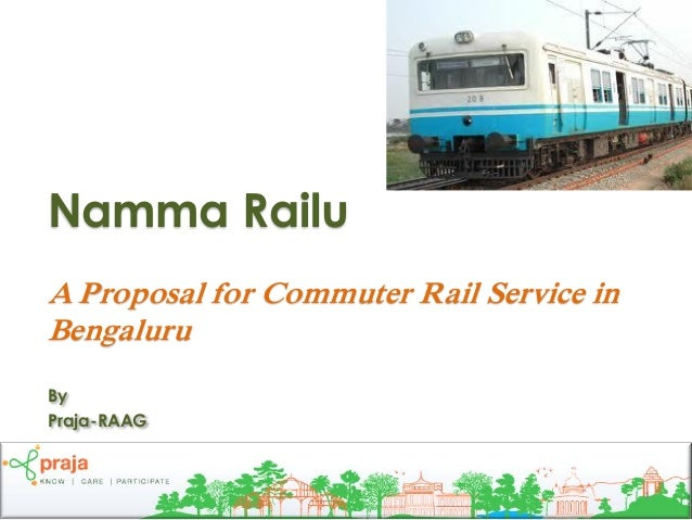 Namma RailuA Proposal for Commuter Rail Service inBengaluruByPraja-RAAG                                          1