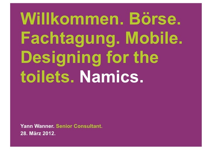 Willkommen. Börse.Fachtagung. Mobile.Designing for thetoilets. Namics.Yann Wanner. Senior Consultant.28. März 2012.