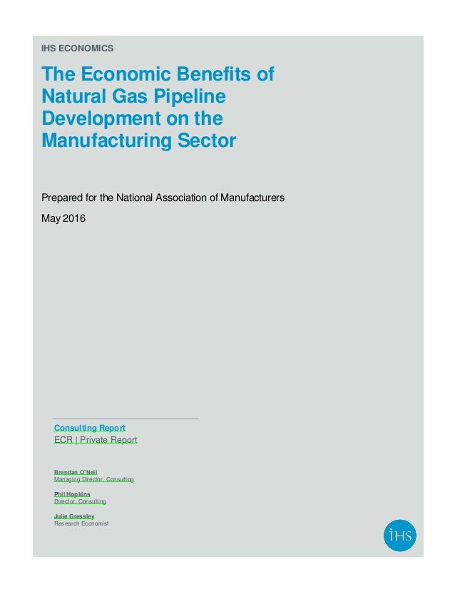 IHS ECONOMICS The Economic Benefits of Natural Gas Pipeline Development on the Manufacturing Sector Prepared for the Natio...