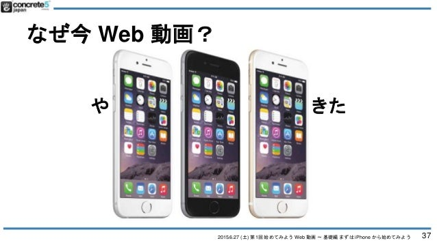 2015.6.27 (土) 第1回 始めてみよう Web 動画 〜 基礎編 まずは iPhone から始めてみよう なぜ今 Web 動画? やっと、技術が追いついてきた 37