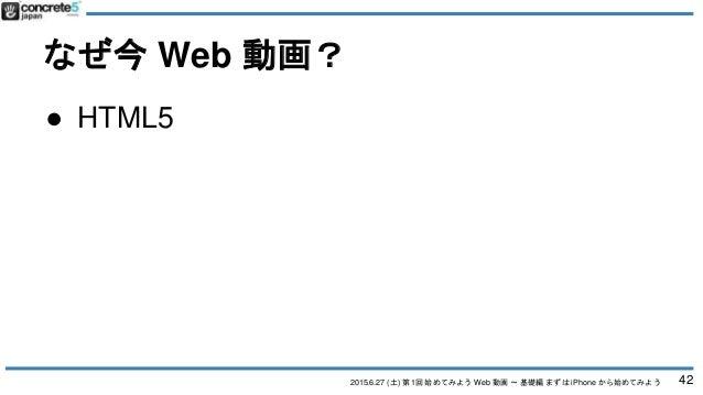 2015.6.27 (土) 第1回 始めてみよう Web 動画 〜 基礎編 まずは iPhone から始めてみよう なぜ今 Web 動画? 42 ● HTML5