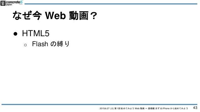 2015.6.27 (土) 第1回 始めてみよう Web 動画 〜 基礎編 まずは iPhone から始めてみよう なぜ今 Web 動画? 43 ● HTML5 o Flash の縛り