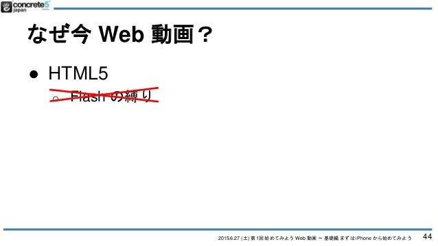2015.6.27 (土) 第1回 始めてみよう Web 動画 〜 基礎編 まずは iPhone から始めてみよう なぜ今 Web 動画? 44 ● HTML5 o Flash の縛り